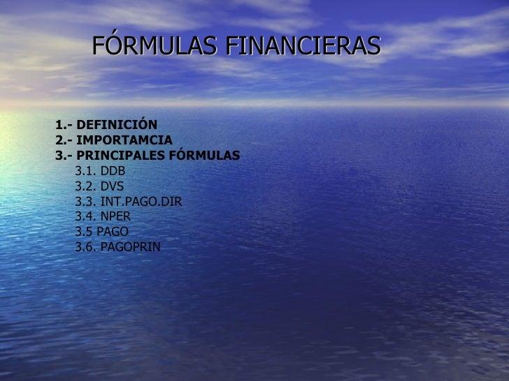 FÓRMULAS FINANCIERAS 1.- DEFINICIÓN 2.- IMPORTAMCIA 3.- PRINCIPALES FÓRMULAS 3.1. DDB 3.2. DVS 3.3. INT.PAGO.DIR 3.4. NPER...
