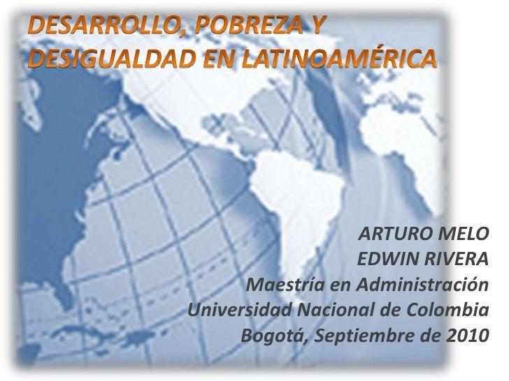 DESARROLLO, POBREZA Y DESIGUALDAD EN LATINOAMÉRICA<br />ARTURO MELO<br />EDWIN RIVERA<br />Maestría en Administración<br /...