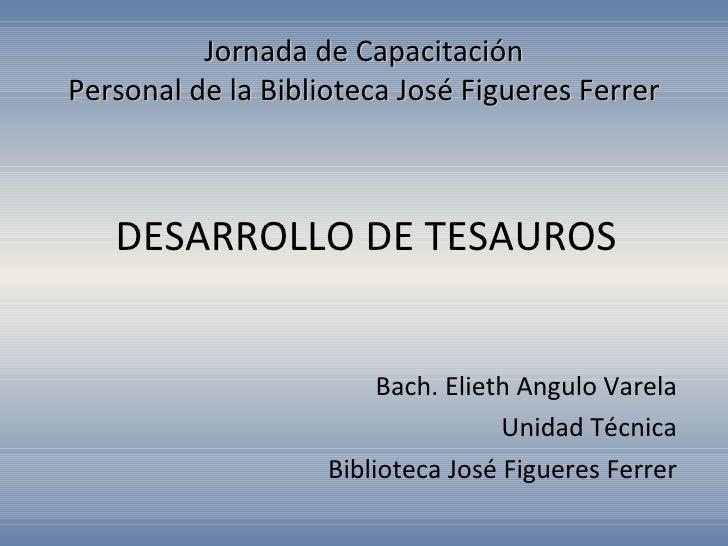 DESARROLLO DE TESAUROS Bach. Elieth Angulo Varela Unidad Técnica Biblioteca José Figueres Ferrer Jornada de Capacitación P...