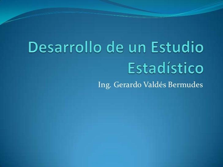 Desarrollo de un Estudio Estadístico<br />Ing. Gerardo Valdés Bermudes<br />