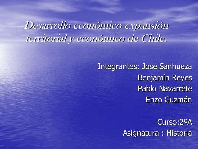 Desarrollo económico expansión territorial y económico de Chile. Integrantes: José Sanhueza Benjamín Reyes Pablo Navarrete...
