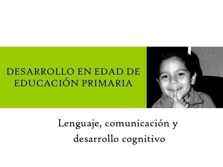 Lenguaje, comunicación y  desarrollo cognitivo DESARROLLO EN EDAD DE EDUCACIÓN PRIMARIA