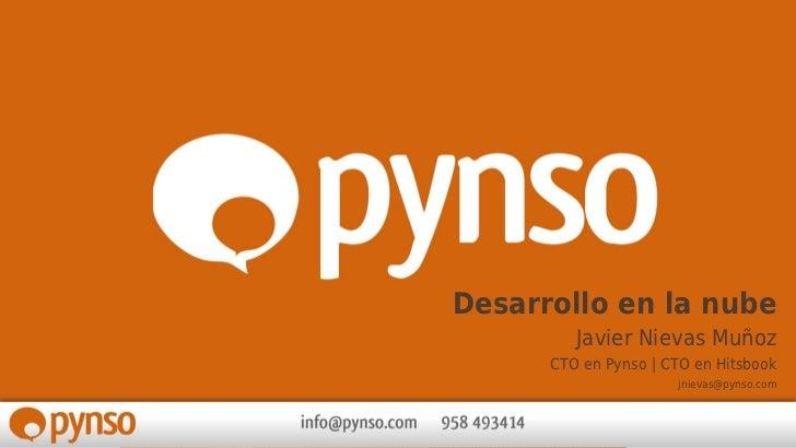 Desarrollo en la nube         Javier Nievas Muñoz      CTO en Pynso | CTO en Hitsbook                      jnievas@pynso.com