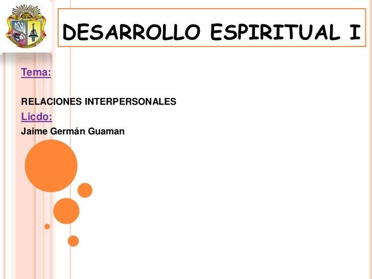 DESARROLLO ESPIRITUAL ITema:RELACIONES INTERPERSONALESLicdo:Jaime Germán Guaman