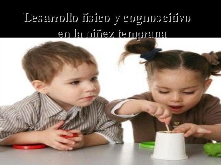 Desarrollo físico y cognoscitivo  en la niñez temprana