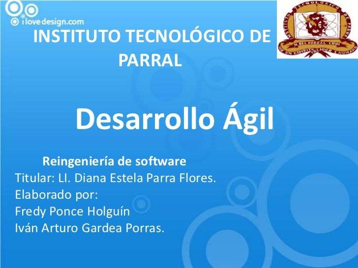 INSTITUTO TECNOLÓGICO DE            PARRAL           Desarrollo Ágil     Reingeniería de softwareTitular: LI. Diana Estela...