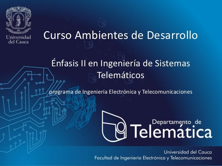 Curso Ambientes de Desarrollo Énfasis II en Ingeniería de Sistemas              Telemáticos programa de Ingeniería Electró...