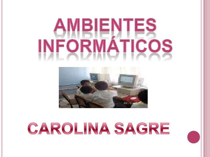 Ambientes <br />informáticos<br />CAROLINA SAGRE<br />