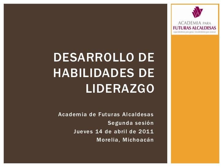 Desarrollo de habilidades de liderazgo<br />Academia de Futuras Alcaldesas<br />Segunda sesión<br />Jueves 14 de abril de ...