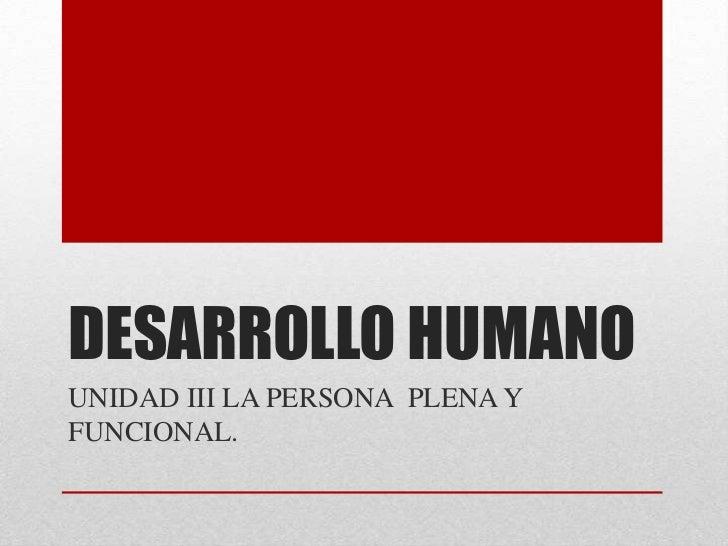 DESARROLLO HUMANOUNIDAD III LA PERSONA PLENA YFUNCIONAL.