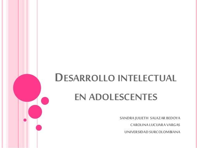 DESARROLLO INTELECTUAL EN ADOLESCENTES SANDRAJULIETH SALAZARBEDOYA CAROLINA LUCUARA VARGAS UNIVERSIDADSURCOLOMBIANA