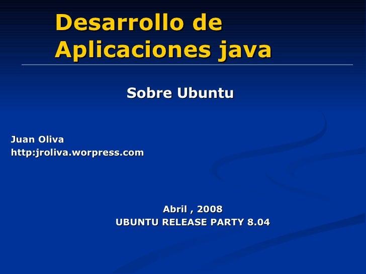 Desarrollo de Aplicaciones java Sobre Ubuntu Abril , 2008 UBUNTU RELEASE PARTY 8.04 Juan Oliva http:jroliva.worpress.com