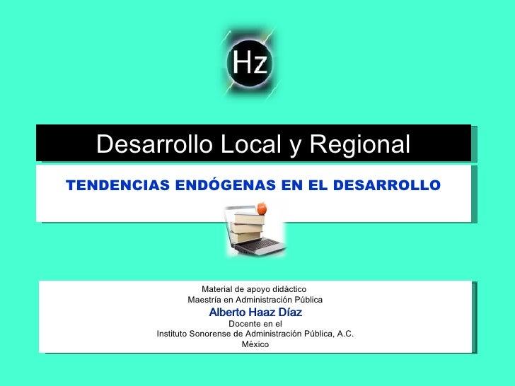 TENDENCIAS ENDÓGENAS EN EL DESARROLLO Desarrollo Local y Regional Material de apoyo didáctico  Maestría en Administración ...