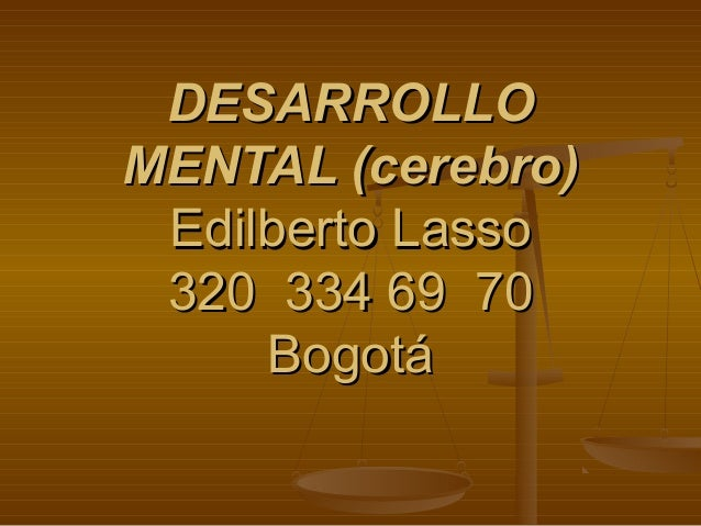 DESARROLLODESARROLLO MENTAL (cerebro)MENTAL (cerebro) Edilberto LassoEdilberto Lasso 320 334 69 70320 334 69 70 BogotáBogo...