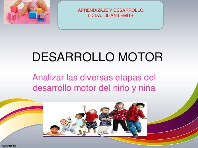 DESARROLLO MOTOR Analizar las diversas etapas del desarrollo motor del niño y niña APRENDIZAJE Y DESARROLLO LICDA. LILIAN ...