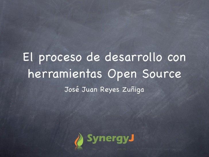El proceso de desarrollo con  herramientas Open Source        José Juan Reyes Zuñiga