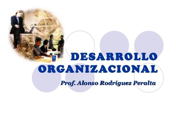 DESARROLLO ORGANIZACIONAL Prof. Alonso Rodríguez Peralta