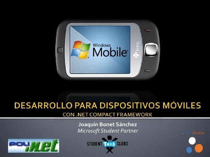 DESARROLLO PARA DISPOSITIVOS MÓVILESCON .NET COMPACT FRAMEWORK<br />Joaquín Bonet Sánchez<br />Microsoft StudentPartner<br />
