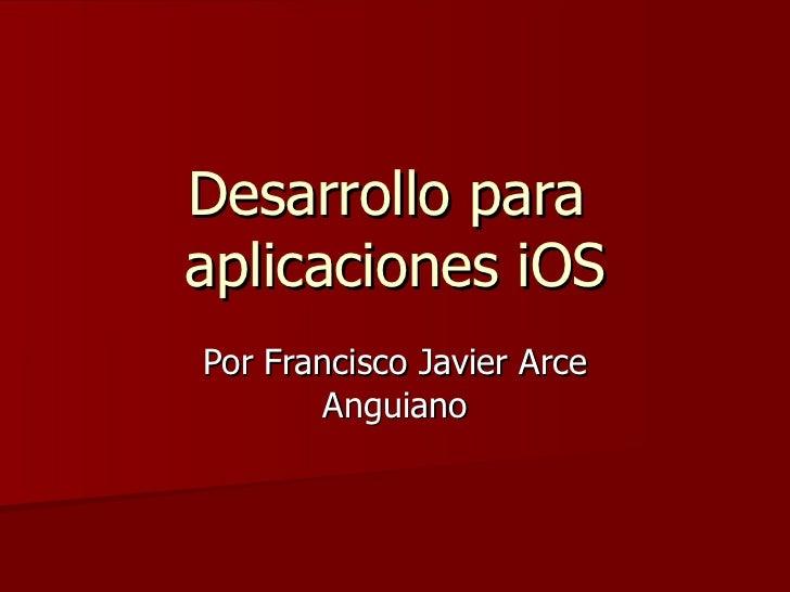 Desarrollo para  aplicaciones iOS Por Francisco Javier Arce Anguiano