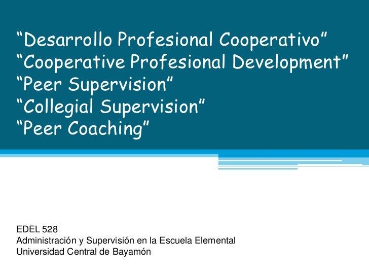 """Desarrollo Profesional Cooperativo""""Cooperative Profesional Development""""Peer Supervision""""CollegialSupervision""""Peer Coa..."