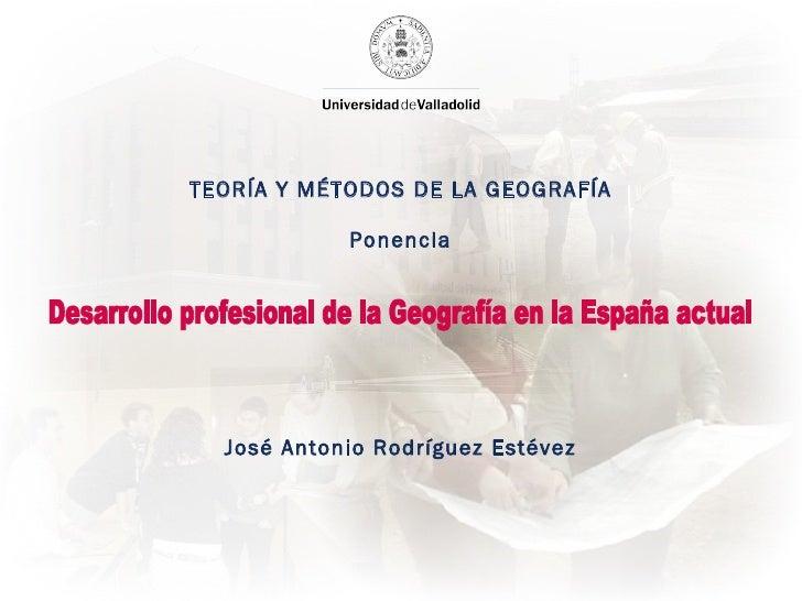 TEORÍA Y MÉTODOS DE LA GEOGRAFÍA Ponencia Ponente José Antonio Rodríguez Estévez Profesor Ignacio Molina de la Torre Desar...