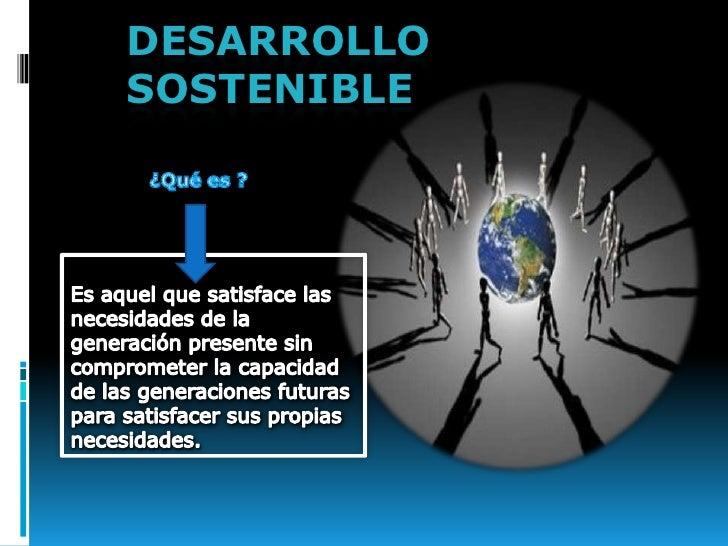 DESARROLLO SOSTENIBLE<br />¿Qué es ?<br />Es aquel que satisface las necesidades de la generación presente sin comprometer...