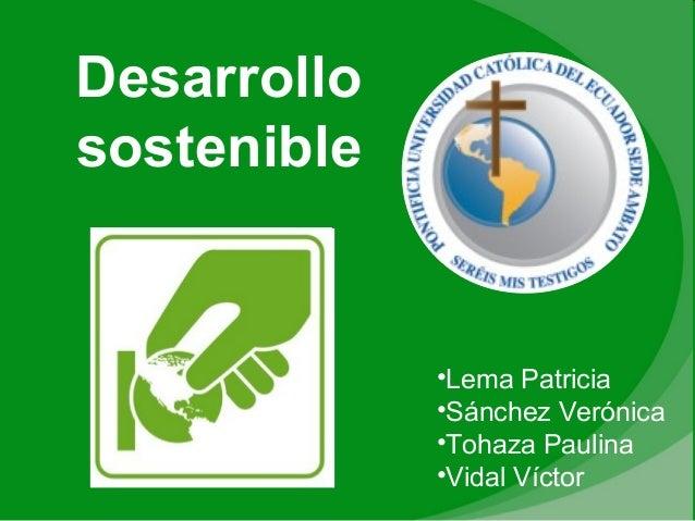 Desarrollo sostenible •Lema Patricia •Sánchez Verónica •Tohaza Paulina •Vidal Víctor