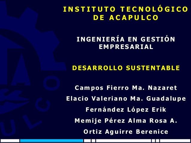 INSTITUTO TECNOLÓGICO DE ACAPULCO INGENIERÍA EN GESTIÓN EMPRESARIAL DESARROLLO SUSTENTABLE Campos Fierro Ma. Nazaret Elaci...