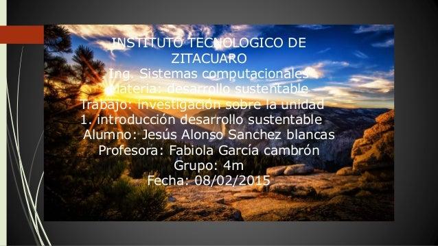 INSTITUTO TECNOLOGICO DE ZITACUARO Ing. Sistemas computacionales Materia: desarrollo sustentable Trabajo: investigación so...