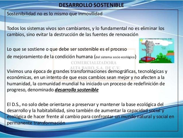 DESARROLLO SOSTENIBLE Sostenibilidad no es lo mismo que inmovilidad Todos los sistemas vivos son cambiantes, y lo fundamen...