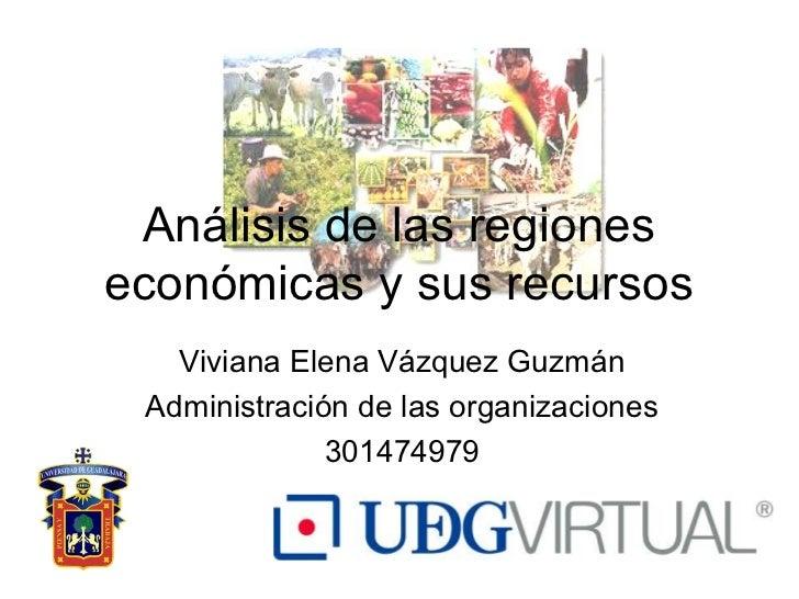 Análisis de las regioneseconómicas y sus recursos   Viviana Elena Vázquez Guzmán Administración de las organizaciones     ...