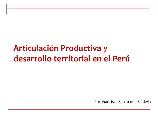 Articulación Productiva y desarrollo territorial en el Perú Por: Francisco San Martín Baldwin