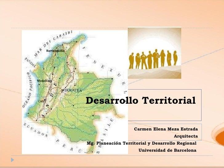 Desarrollo Territorial Carmen Elena Meza Estrada Arquitecta Mg. Planeación Territorial y Desarrollo Regional  Universidad ...
