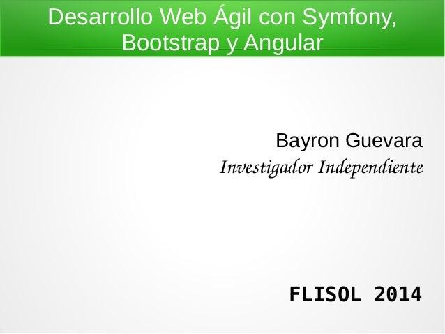 Desarrollo Web Ágil con Symfony, Bootstrap y Angular Bayron Guevara InvestigadorIndependiente FLISOL 2014