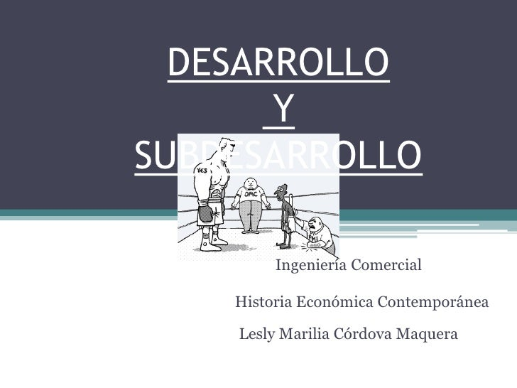 DESARROLLO Y SUBDESARROLLO<br />Ingeniería Comercial<br />Historia Económica Contemporánea<br />Lesly Marilia Córdova Maqu...