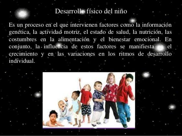 Desarrollo físico del niño Es un proceso en el que intervienen factores como la información genética, la actividad motriz,...