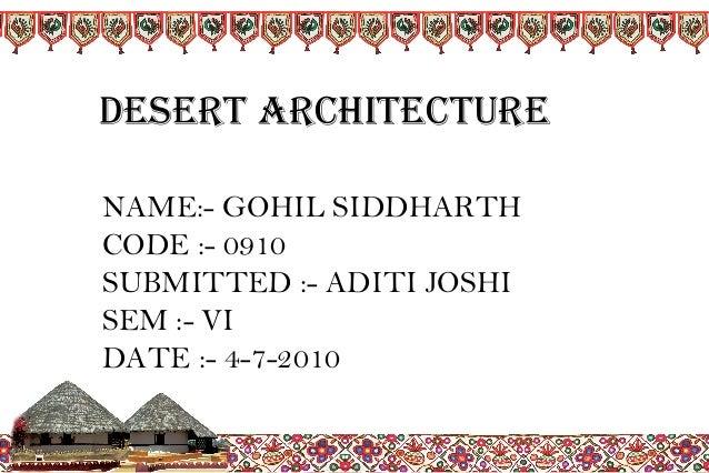 NAME:- GOHIL SIDDHARTH CODE :- 0910 SUBMITTED :- ADITI JOSHI SEM :- VI DATE :- 4-7-2010 DESERT ARCHITECTURE