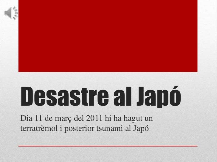 Desastre al Japó<br />Dia 11 de març del 2011 hi ha hagut un terratrèmol i posterior tsunami al Japó<br />