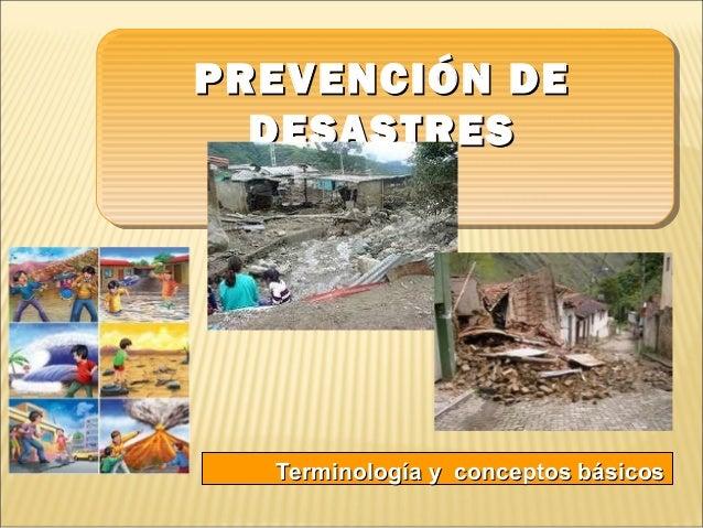 PREVENCIÓN DEPREVENCIÓN DE DESASTRESDESASTRES Terminología y conceptos básicosTerminología y conceptos básicos