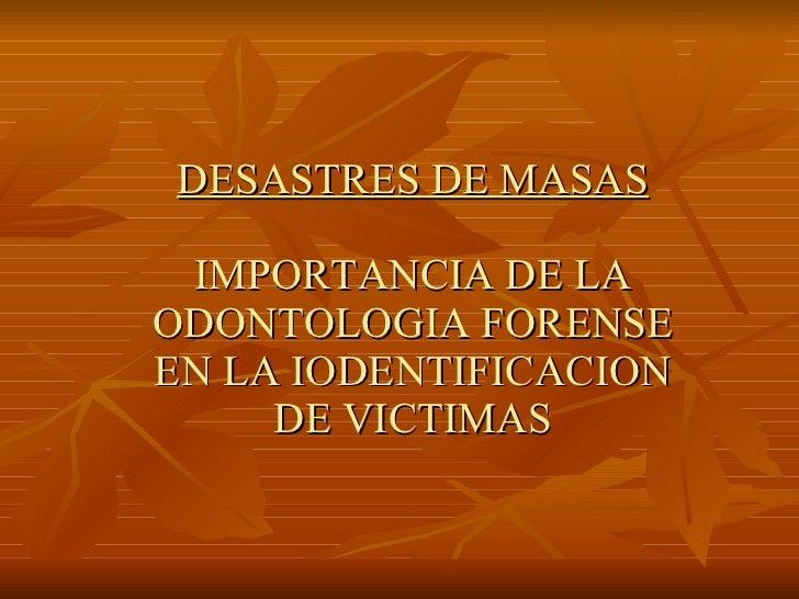 DESASTRES DE MASAS IMPORTANCIA DE LA ODONTOLOGIA FORENSE EN LA IODENTIFICACION DE VICTIMAS
