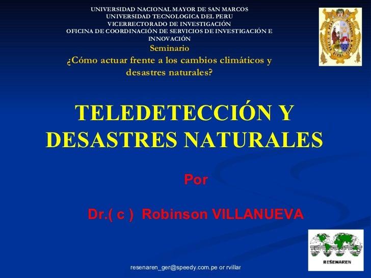 TELEDETECCIÓN Y DESASTRES NATURALES Por Dr.( c )  Robinson VILLANUEVA UNIVERSIDAD NACIONAL MAYOR DE SAN MARCOS UNIVERSIDAD...