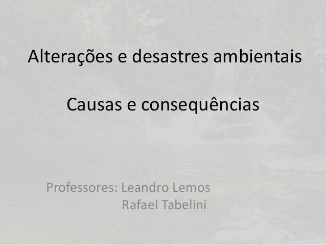 Alterações e desastres ambientaisCausas e consequênciasProfessores: Leandro LemosRafael Tabelini