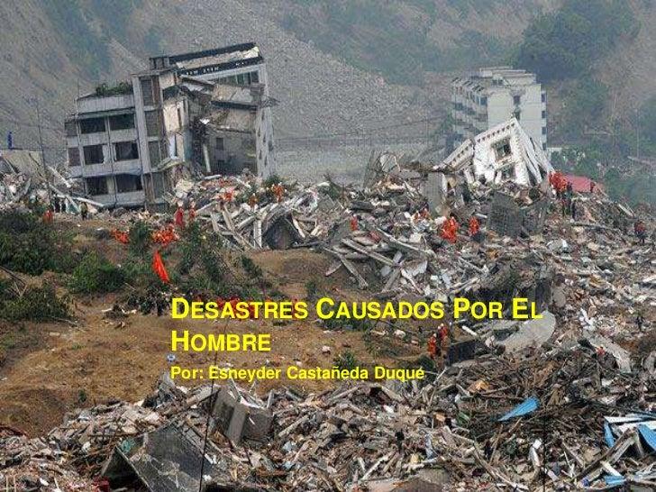 Desastres Causados Por El Hombre Por: Esneyder Castañeda Duque