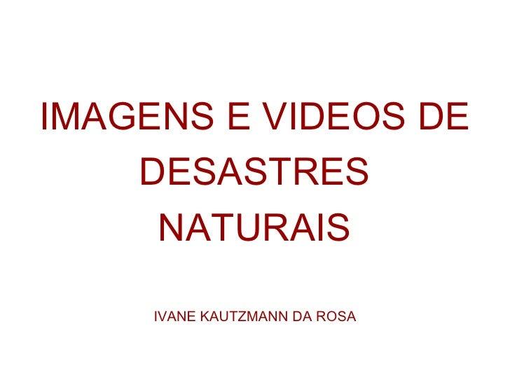 <ul><li>IMAGENS E VIDEOS DE </li></ul><ul><li>DESASTRES  </li></ul><ul><li>NATURAIS </li></ul><ul><li>IVANE KAUTZMANN DA R...