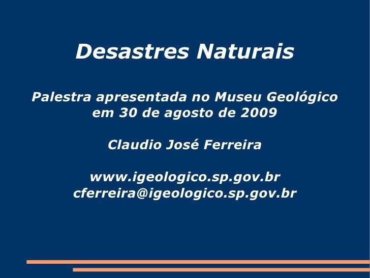 Desastres Naturais  Palestra apresentada no Museu Geológico         em 30 de agosto de 2009           Claudio José Ferreir...