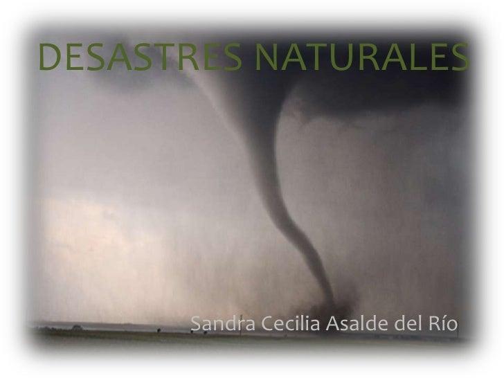 DESASTRES NATURALES<br />Sandra Cecilia Asalde del Río<br />