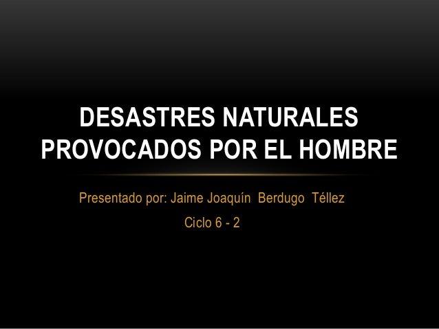 Presentado por: Jaime Joaquín Berdugo Téllez Ciclo 6 - 2 DESASTRES NATURALES PROVOCADOS POR EL HOMBRE