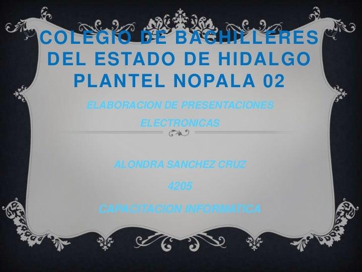 COLEgIODE BACHILLERES DEL ESTADO DE HIDALGO PLANTEL NOPALA 02<br />ELABORACION DE PRESENTACIONES ELECTRONICAS<br />ALONDRA...