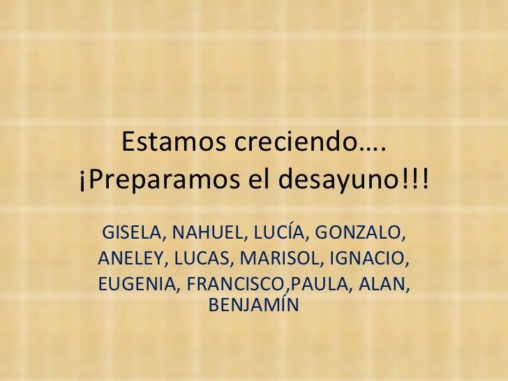 Estamos creciendo…. ¡Preparamos el desayuno!!! GISELA, NAHUEL, LUCÍA, GONZALO, ANELEY, LUCAS, MARISOL, IGNACIO, EUGENIA, F...