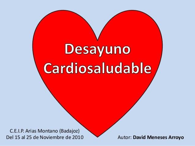 Desayuno <br />Cardiosaludable<br />.<br />Autor: David Meneses Arroyo<br />C.E.I.P. Arias Montano (Badajoz)<br />Del 15 a...
